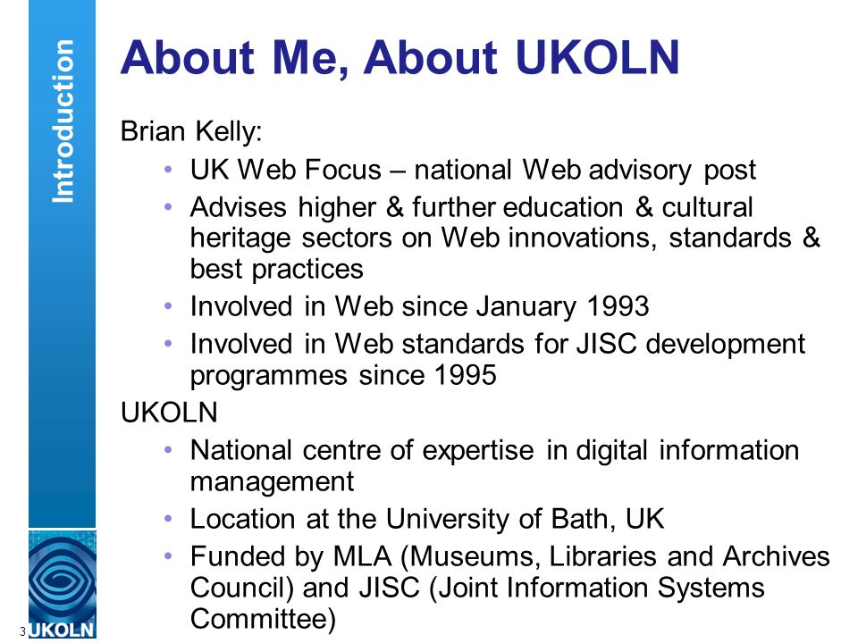 A centre of expertise in digital information managementwww.ukoln.ac.uk 3 About Me, About UKOLN Brian Kelly: UK Web Focus – national Web advisory post Advises higher & further education & cultural heritage sectors on Web innovations, standards & best practices Involved in Web since January 1993 Involved in Web standards for JISC development programmes since 1995 UKOLN National centre of expertise in digital information management Location at the University of Bath, UK Funded by MLA (Museums, Libraries and Archives Council) and JISC (Joint Information Systems Committee) Introduction