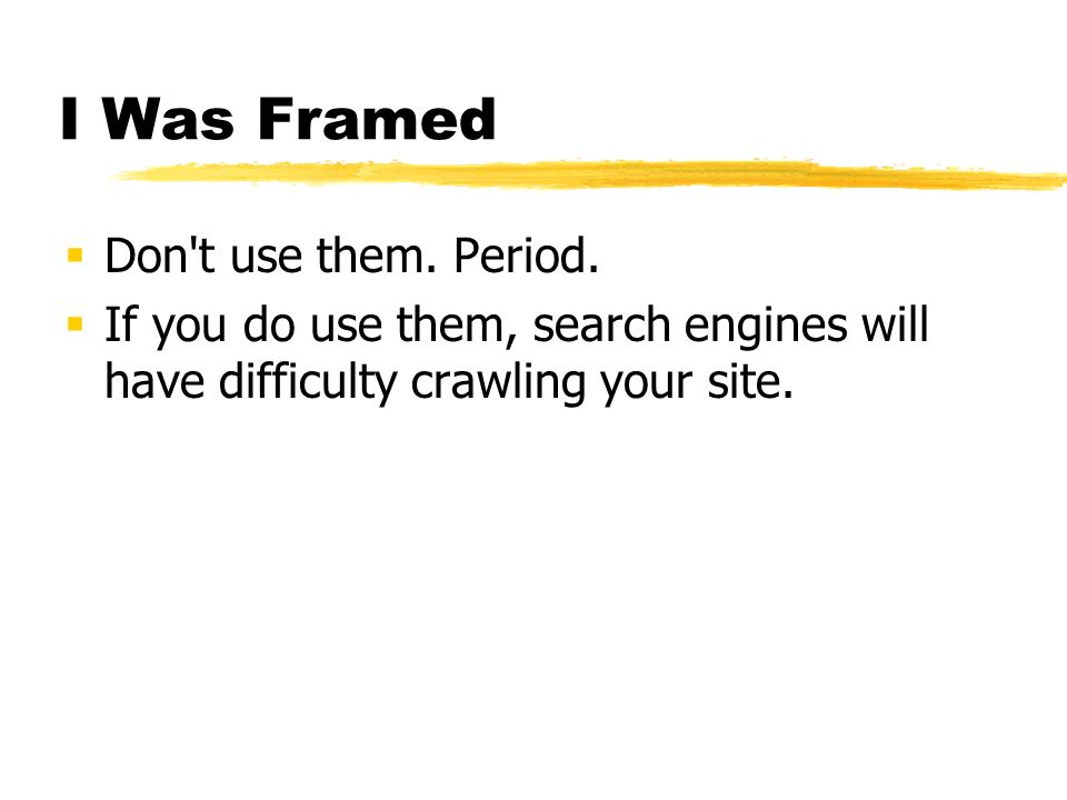 I Was Framed Don't use them. Period. If you do use them, search engines will have difficulty crawling your site.