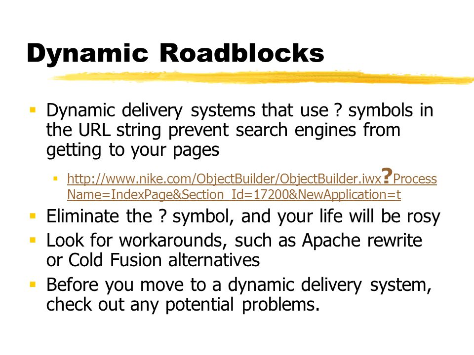 Dynamic Roadblocks Dynamic delivery systems that use ? symbols in the URL string prevent search engines from getting to your pages http://www.nike.com