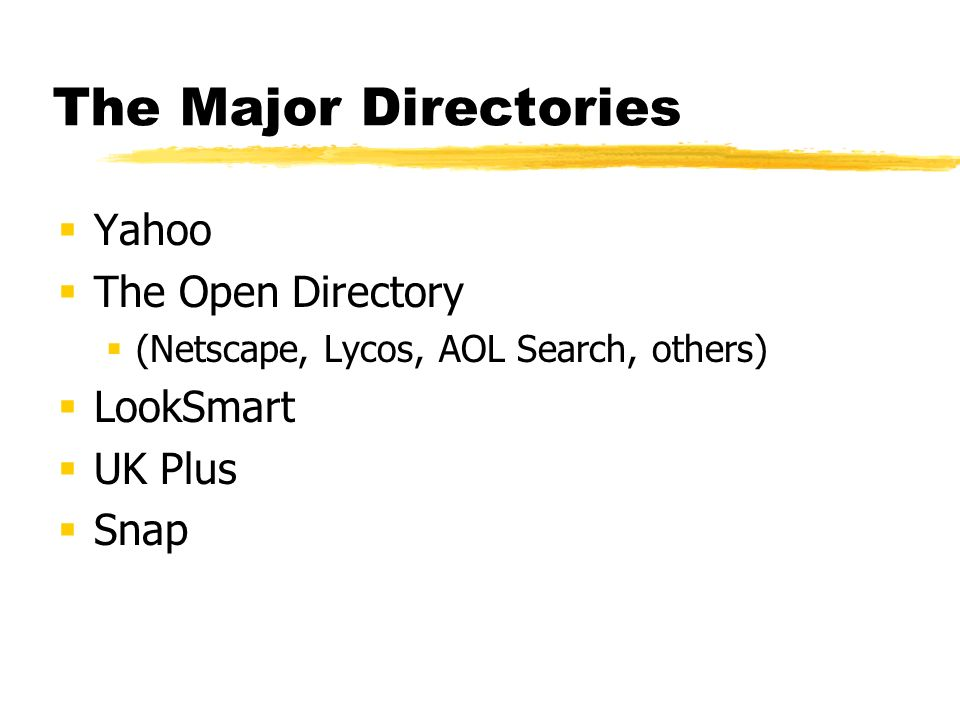 The Major Directories Yahoo The Open Directory (Netscape, Lycos, AOL Search, others) LookSmart UK Plus Snap