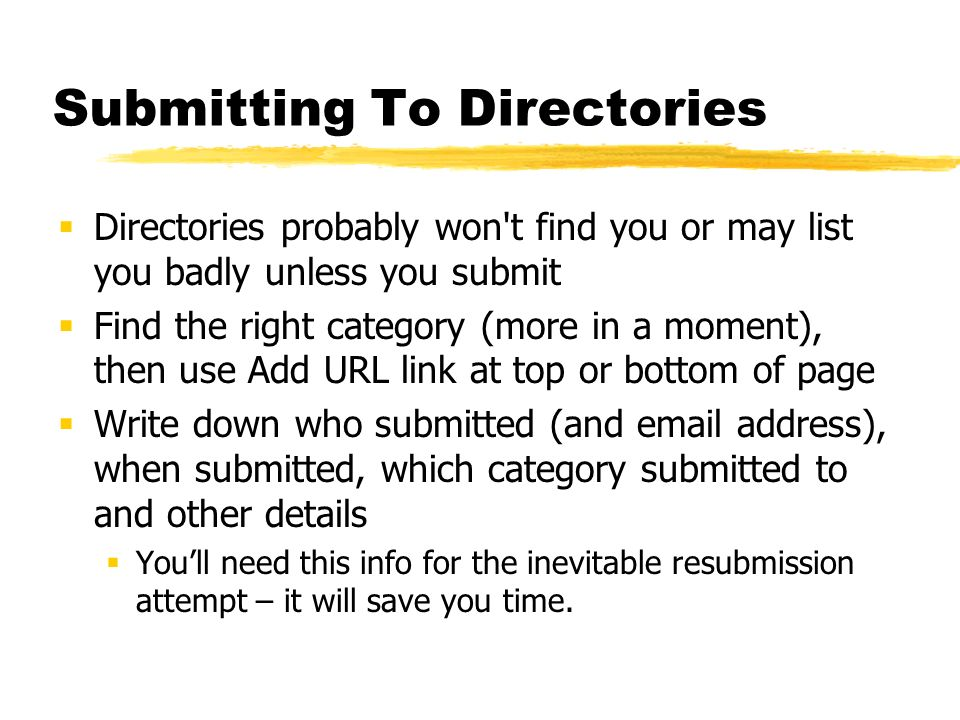 Submitting To Directories Directories probably won't find you or may list you badly unless you submit Find the right category (more in a moment), then