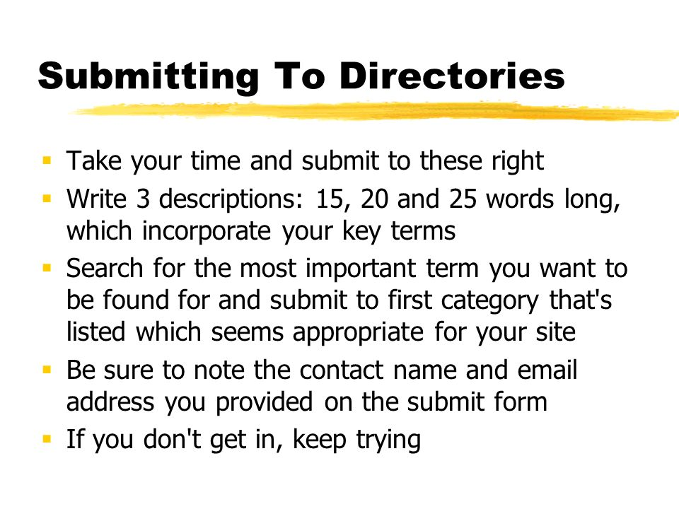 Submitting To Directories Take your time and submit to these right Write 3 descriptions: 15, 20 and 25 words long, which incorporate your key terms Search for the most important term you want to be found for and submit to first category that s listed which seems appropriate for your site Be sure to note the contact name and email address you provided on the submit form If you don t get in, keep trying