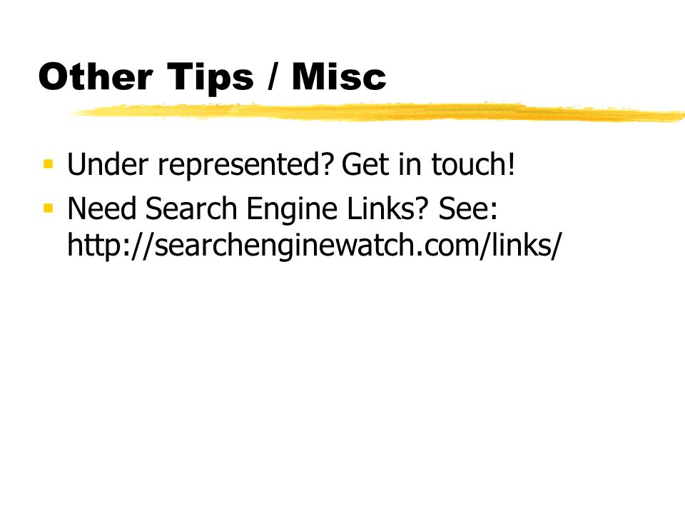 Other Tips / Misc Under represented? Get in touch! Need Search Engine Links? See: http://searchenginewatch.com/links/