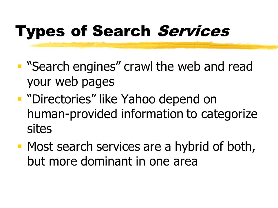 Types of Search Services Search engines crawl the web and read your web pages Directories like Yahoo depend on human-provided information to categoriz