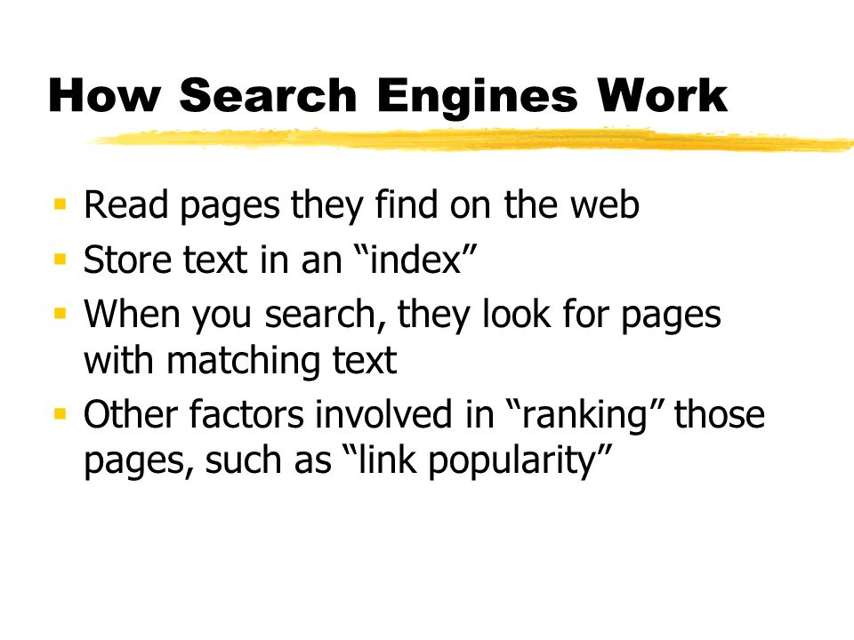 How Search Engines Work Read pages they find on the web Store text in an index When you search, they look for pages with matching text Other factors i