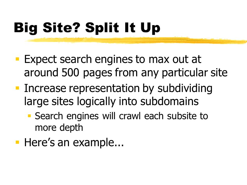 Big Site? Split It Up Expect search engines to max out at around 500 pages from any particular site Increase representation by subdividing large sites