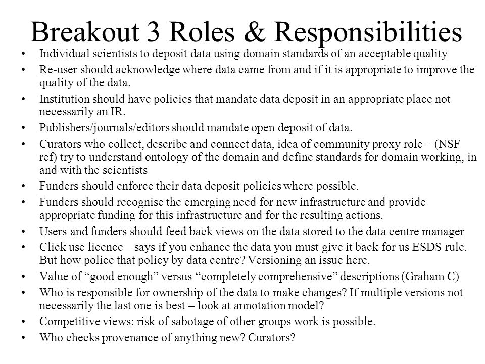Breakout 3 Roles & Responsibilities Individual scientists to deposit data using domain standards of an acceptable quality Re-user should acknowledge where data came from and if it is appropriate to improve the quality of the data.