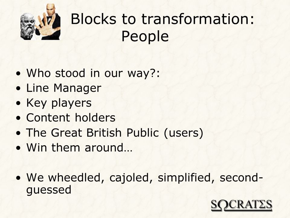Blocks to transformation: Zeitgeist/Perception Many sites – we wanted to be first visited Business sites are dull Informal sites are fun Informal content attracts Business content justifies Balance the two Dont rock the boat