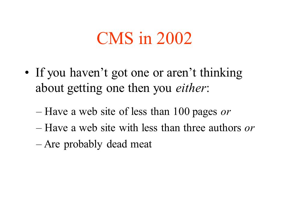 CMS in 2002 If you havent got one or arent thinking about getting one then you either: – Have a web site of less than 100 pages or – Have a web site with less than three authors or – Are probably dead meat