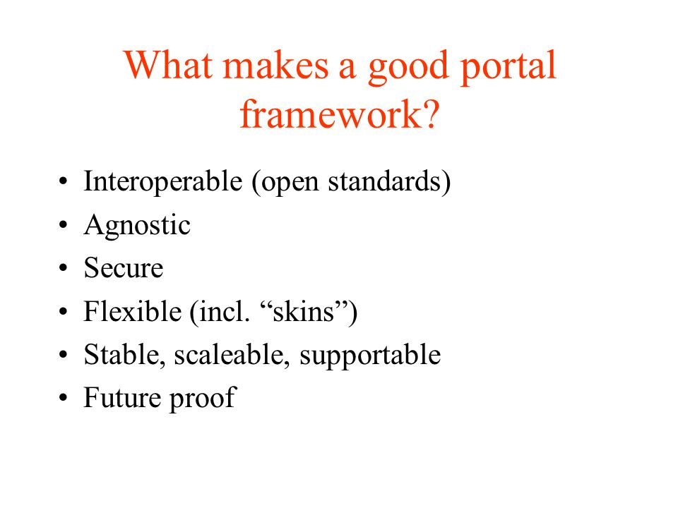 What makes a good portal framework. Interoperable (open standards) Agnostic Secure Flexible (incl.