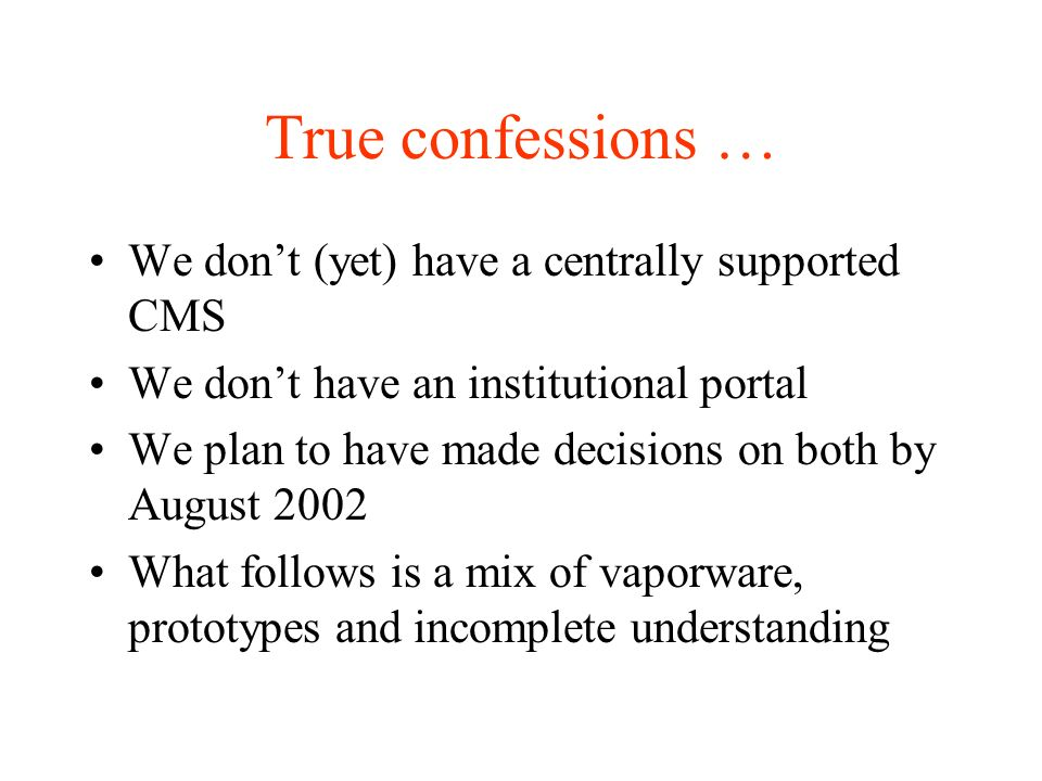 True confessions … We dont (yet) have a centrally supported CMS We dont have an institutional portal We plan to have made decisions on both by August 2002 What follows is a mix of vaporware, prototypes and incomplete understanding
