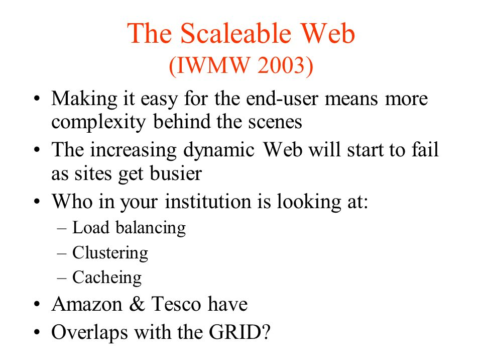 The Scaleable Web (IWMW 2003) Making it easy for the end-user means more complexity behind the scenes The increasing dynamic Web will start to fail as sites get busier Who in your institution is looking at: –Load balancing –Clustering –Cacheing Amazon & Tesco have Overlaps with the GRID