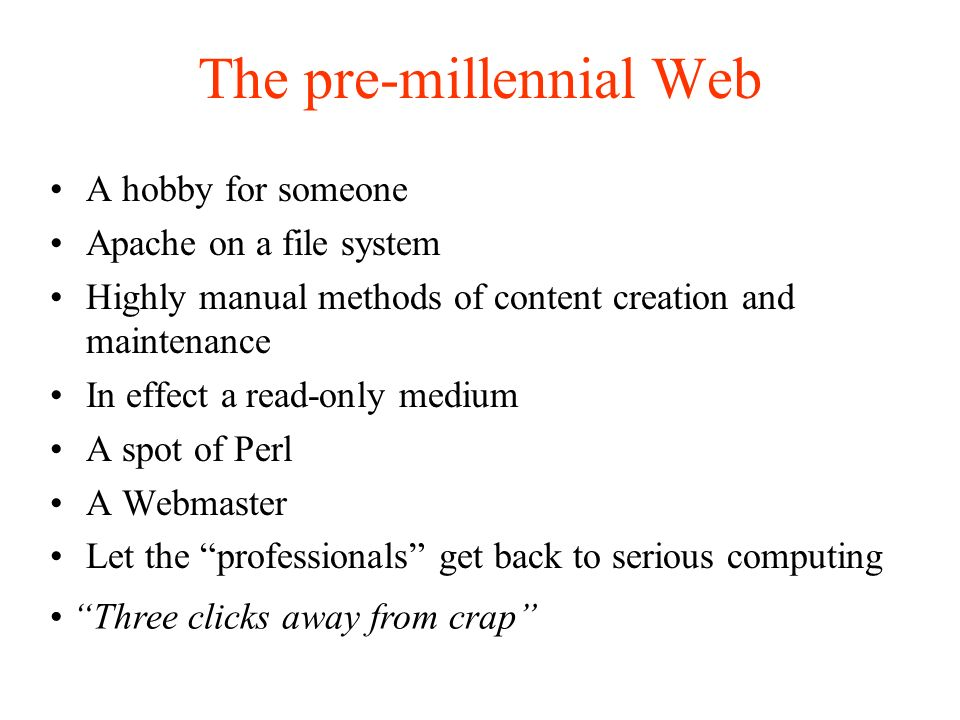 The pre-millennial Web A hobby for someone Apache on a file system Highly manual methods of content creation and maintenance In effect a read-only medium A spot of Perl A Webmaster Let the professionals get back to serious computing Three clicks away from crap
