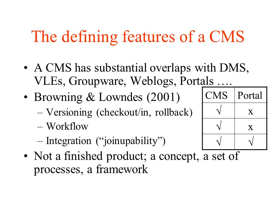 The defining features of a CMS A CMS has substantial overlaps with DMS, VLEs, Groupware, Weblogs, Portals ….
