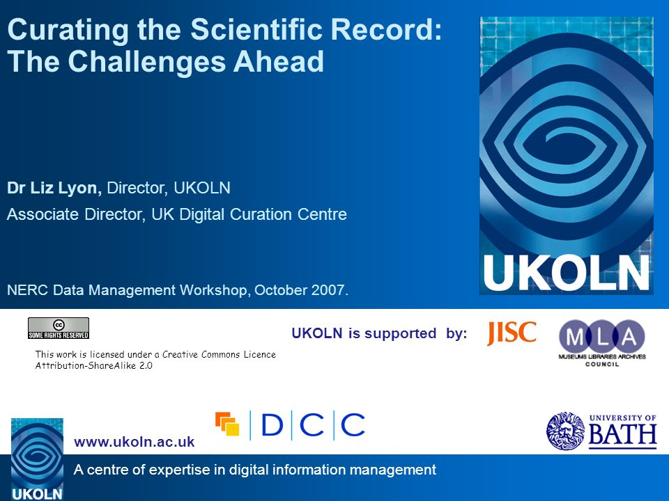 A centre of expertise in digital information management www.ukoln.ac.uk UKOLN is supported by: Curating the Scientific Record: The Challenges Ahead Dr