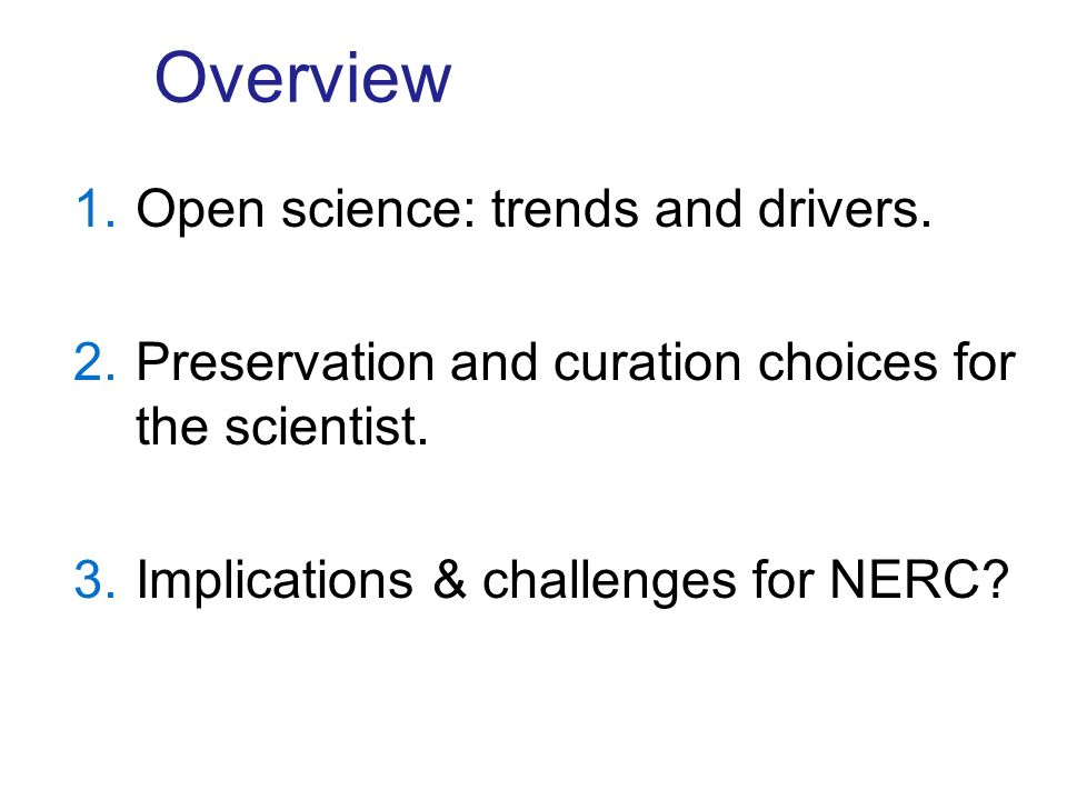 Overview 1.Open science: trends and drivers. 2.Preservation and curation choices for the scientist.