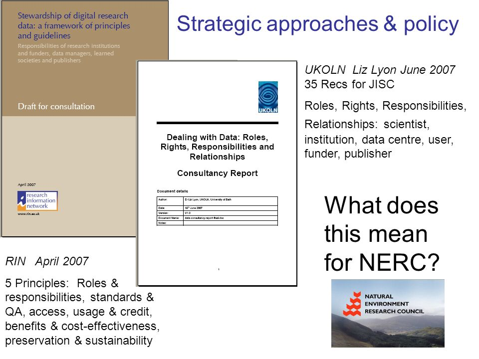 UKOLN Liz Lyon June Recs for JISC Roles, Rights, Responsibilities, Relationships: scientist, institution, data centre, user, funder, publisher RIN April Principles: Roles & responsibilities, standards & QA, access, usage & credit, benefits & cost-effectiveness, preservation & sustainability Strategic approaches & policy What does this mean for NERC