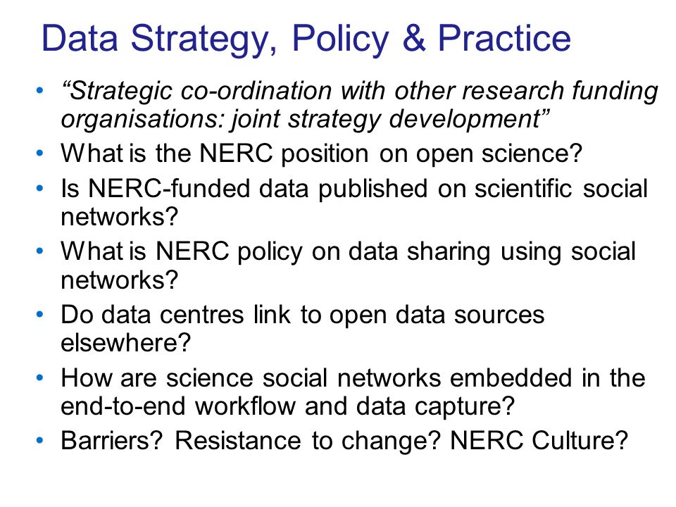 Data Strategy, Policy & Practice Strategic co-ordination with other research funding organisations: joint strategy development What is the NERC position on open science.