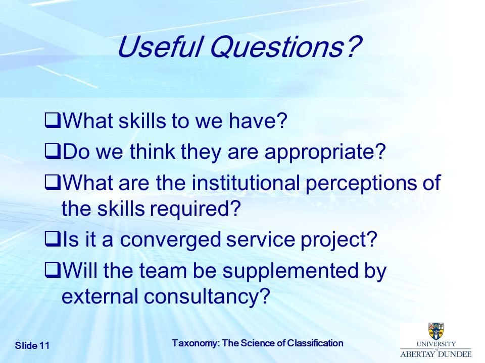 Slide 11 Taxonomy: The Science of Classification Useful Questions? What skills to we have? Do we think they are appropriate? What are the institutiona