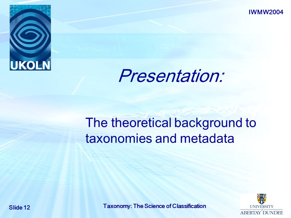 IWMW2004 Slide 12 Taxonomy: The Science of Classification Presentation: The t heoretical background to taxonomies and metadata