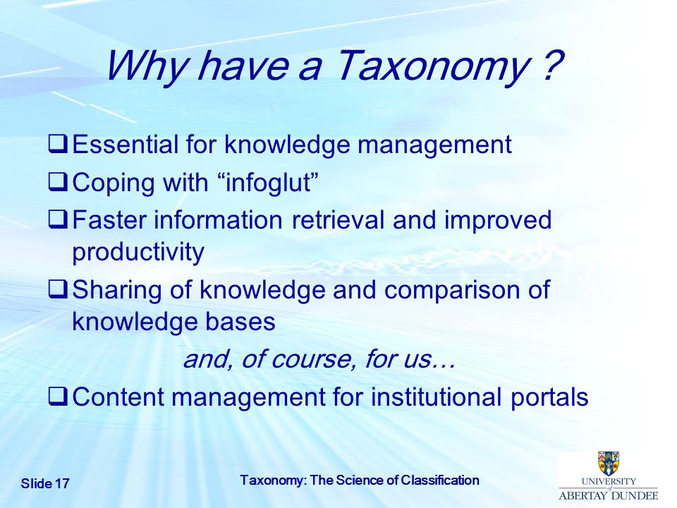 Slide 17 Taxonomy: The Science of Classification Why have a Taxonomy ? Essential for knowledge management Coping with infoglut Faster information retr
