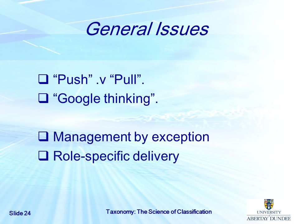 Slide 24 Taxonomy: The Science of Classification General Issues Push.v Pull. Google thinking. Management by exception Role-specific delivery