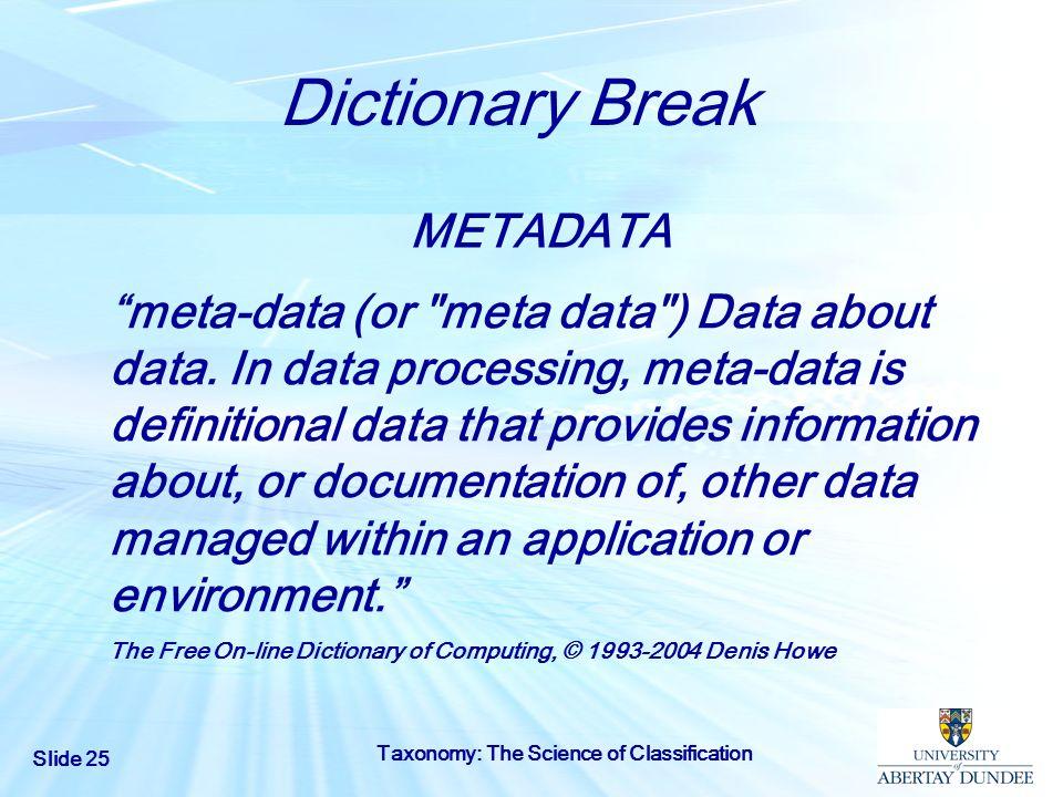 Slide 25 Taxonomy: The Science of Classification Dictionary Break METADATA meta-data (or