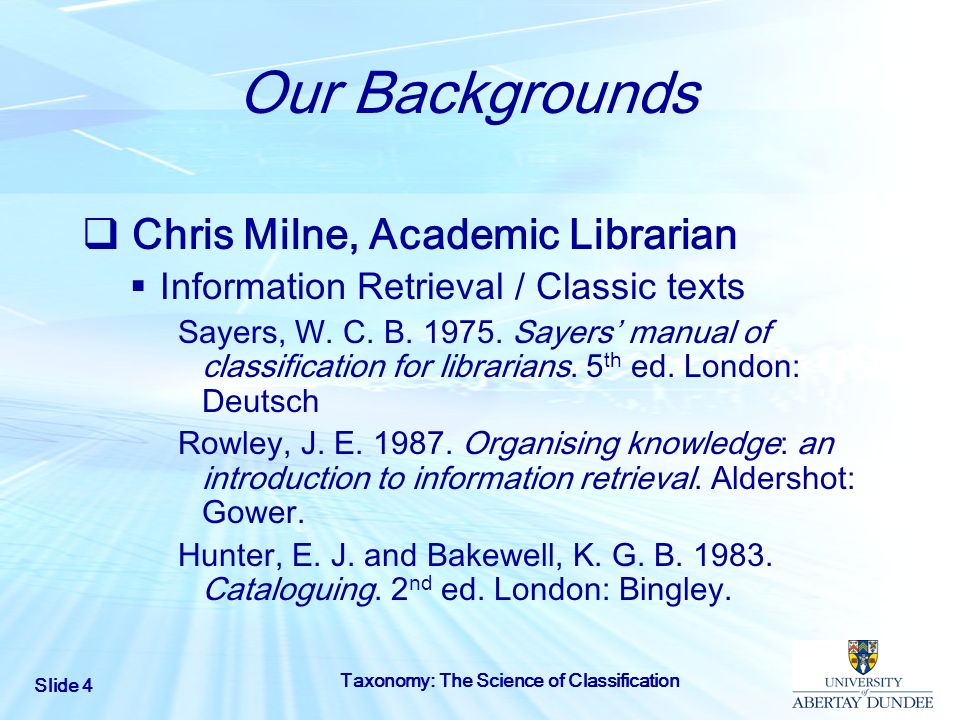 Slide 4 Taxonomy: The Science of Classification Our Backgrounds Chris Milne, Academic Librarian Information Retrieval / Classic texts Sayers, W. C. B.