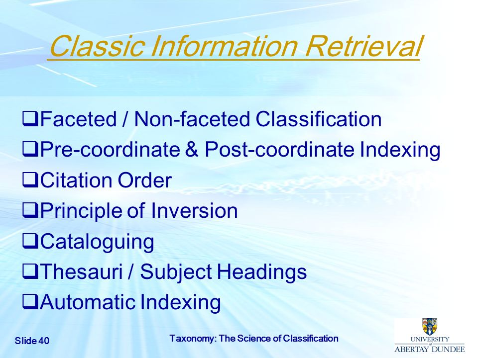 Slide 40 Taxonomy: The Science of Classification Classic Information Retrieval Faceted / Non-faceted Classification Pre-coordinate & Post-coordinate I