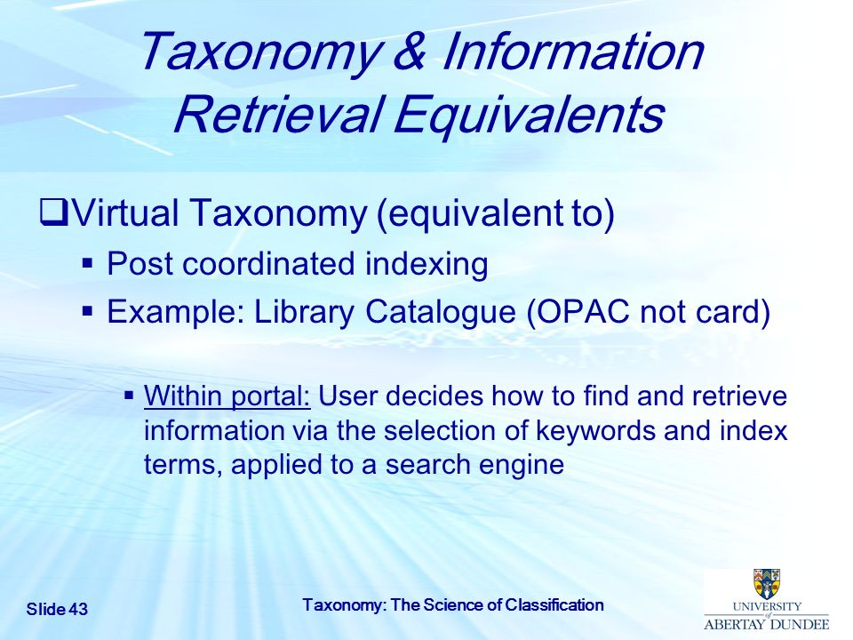 Slide 43 Taxonomy: The Science of Classification Taxonomy & Information Retrieval Equivalents Virtual Taxonomy (equivalent to) Post coordinated indexi