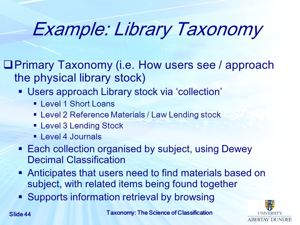 Slide 44 Taxonomy: The Science of Classification Example: Library Taxonomy Primary Taxonomy (i.e. How users see / approach the physical library stock)