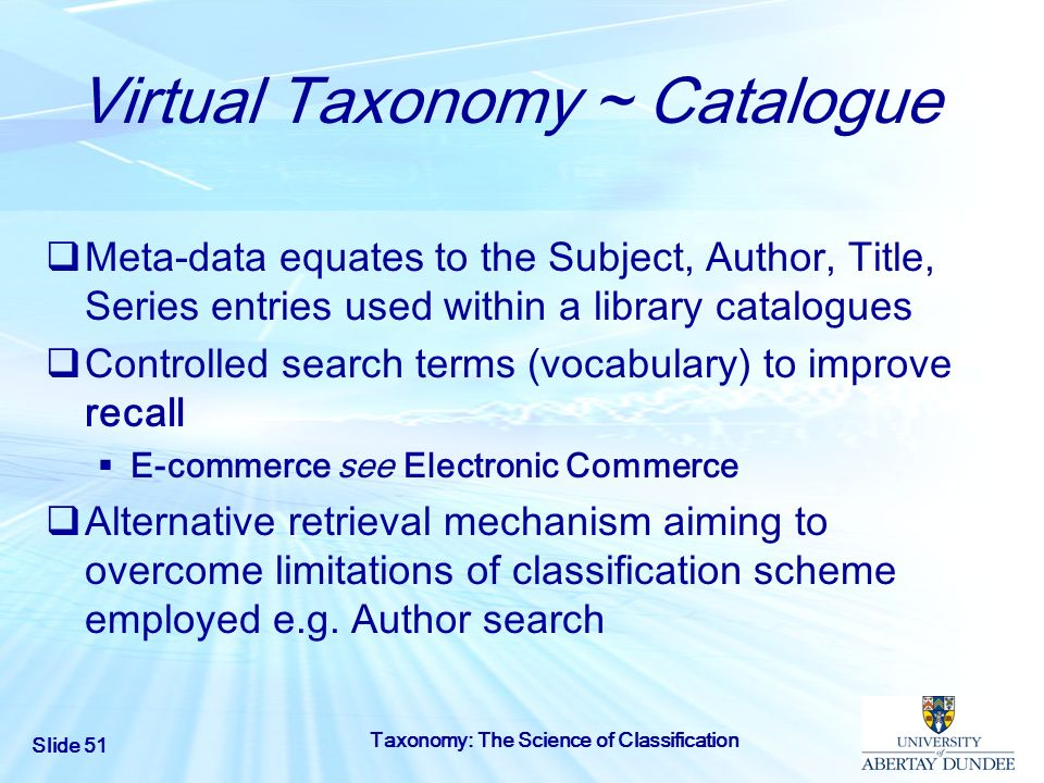 Slide 51 Taxonomy: The Science of Classification Virtual Taxonomy ~ Catalogue Meta-data equates to the Subject, Author, Title, Series entries used wit