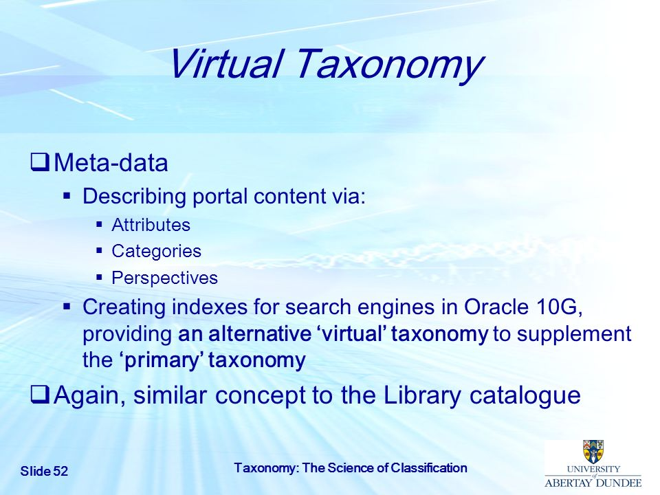 Slide 52 Taxonomy: The Science of Classification Virtual Taxonomy Meta-data Describing portal content via: Attributes Categories Perspectives Creating
