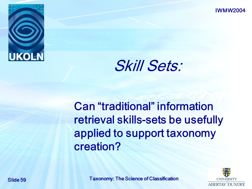 IWMW2004 Slide 59 Taxonomy: The Science of Classification Skill Sets: Can traditional information retrieval skills-sets be usefully applied to support
