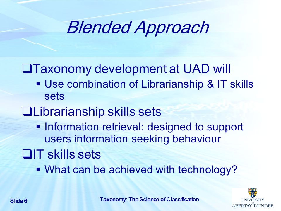 Slide 6 Taxonomy: The Science of Classification Blended Approach Taxonomy development at UAD will Use combination of Librarianship & IT skills sets Li