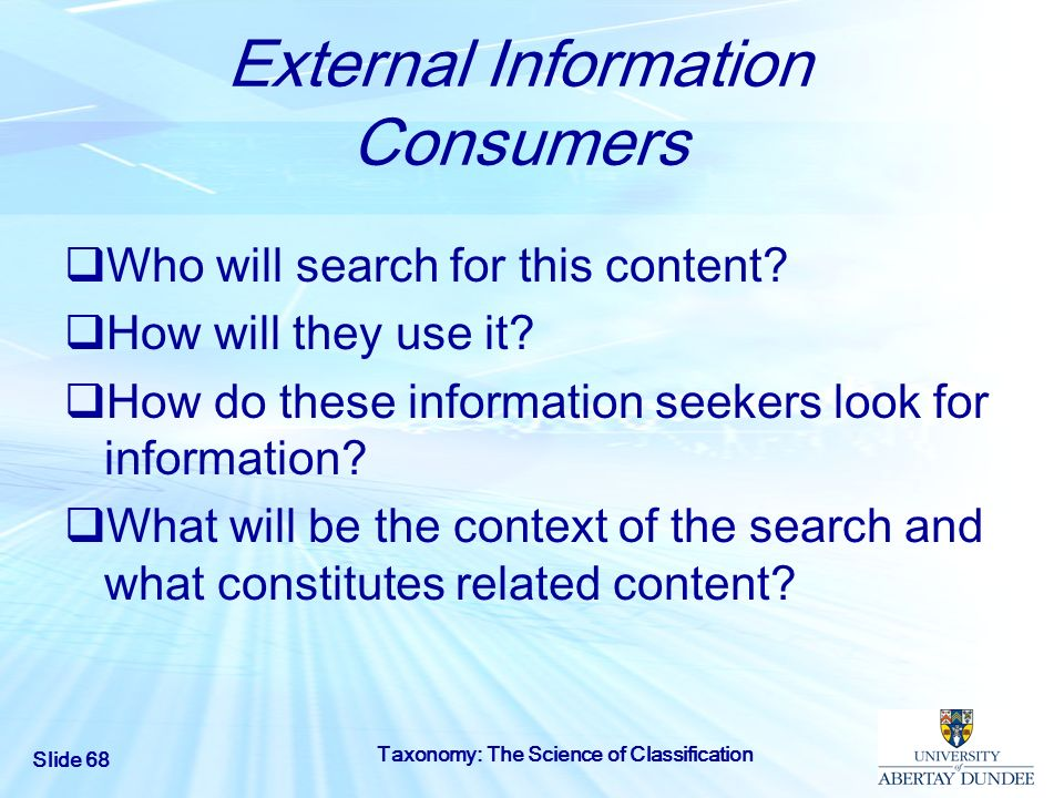 Slide 68 Taxonomy: The Science of Classification External Information Consumers Who will search for this content? How will they use it? How do these i
