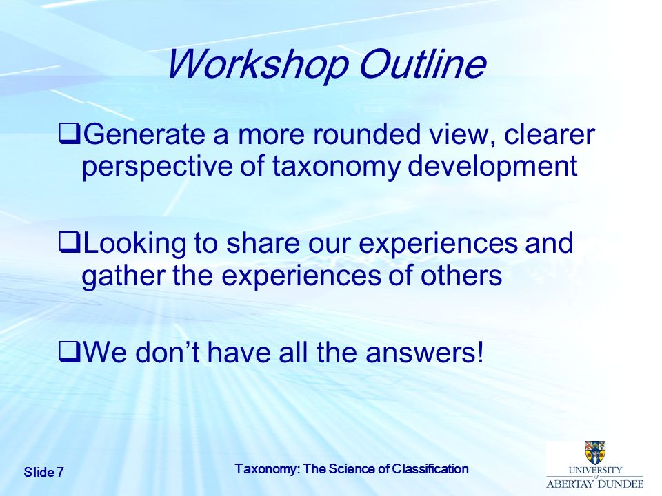 Slide 7 Taxonomy: The Science of Classification Workshop Outline Generate a more rounded view, clearer perspective of taxonomy development Looking to