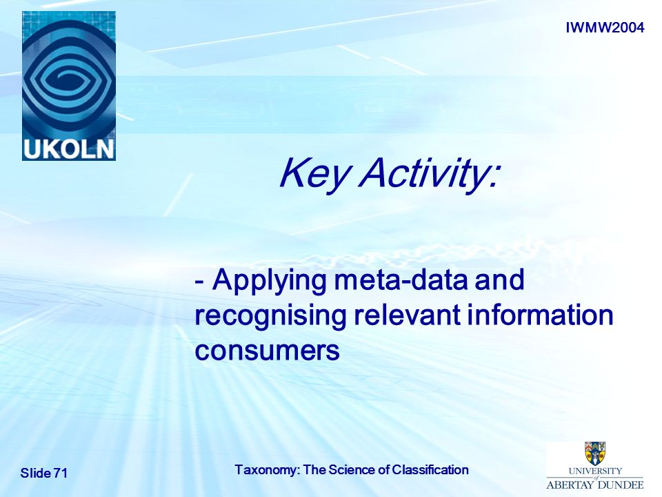 IWMW2004 Slide 71 Taxonomy: The Science of Classification Key Activity: - Applying meta-data and recognising relevant information consumers