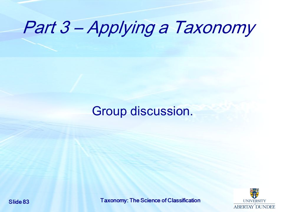 Slide 83 Taxonomy: The Science of Classification Part 3 – Applying a Taxonomy Group discussion.