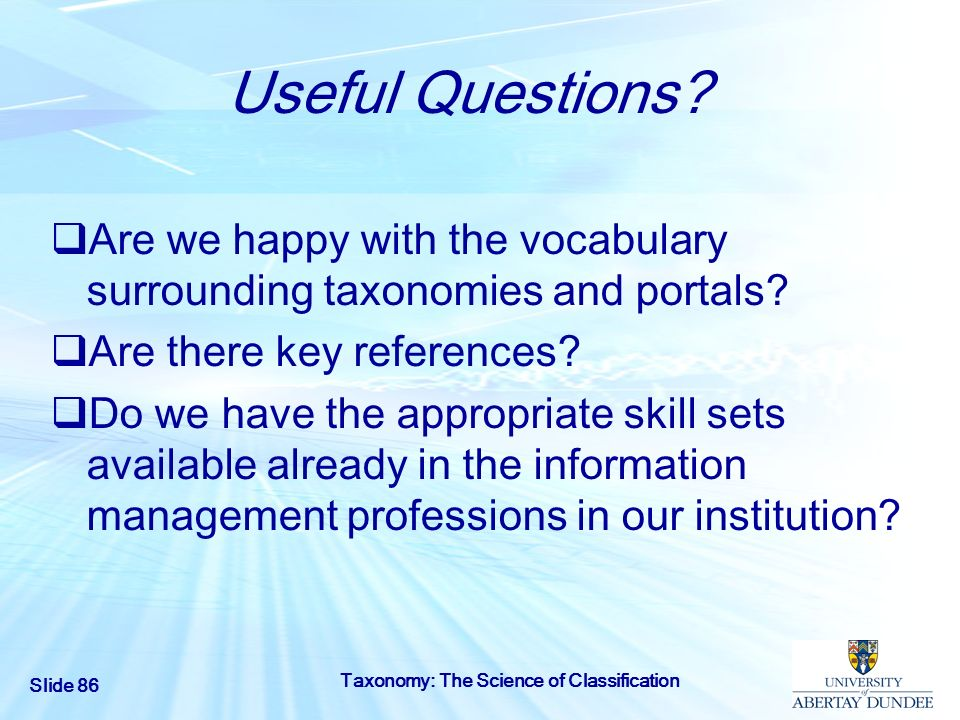 Slide 86 Taxonomy: The Science of Classification Useful Questions? Are we happy with the vocabulary surrounding taxonomies and portals? Are there key