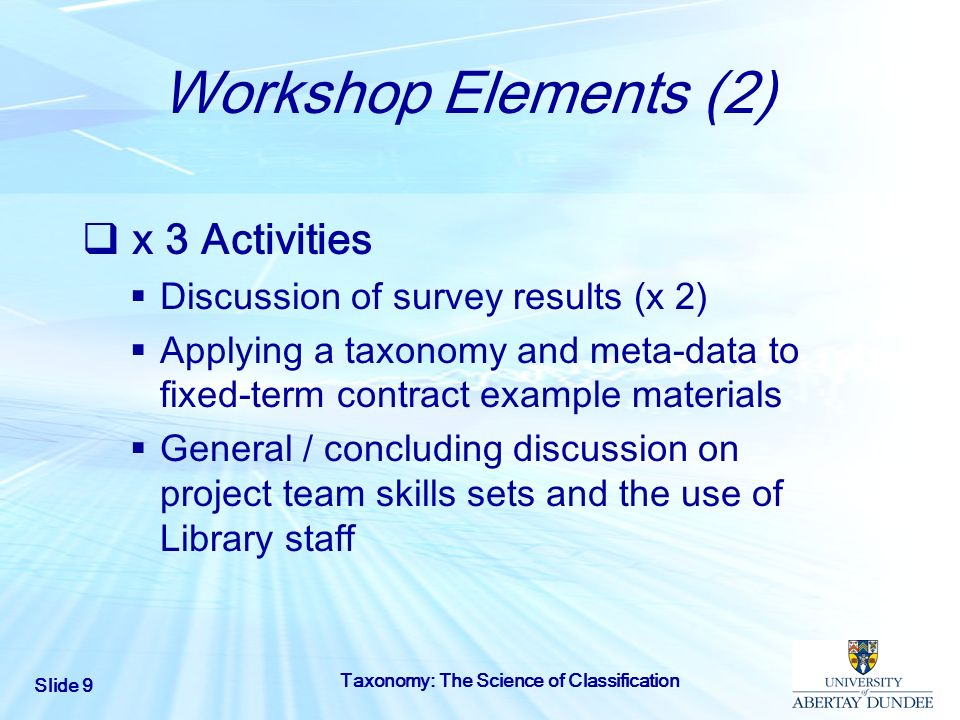 Slide 9 Taxonomy: The Science of Classification Workshop Elements (2) x 3 Activities Discussion of survey results (x 2) Applying a taxonomy and meta-d