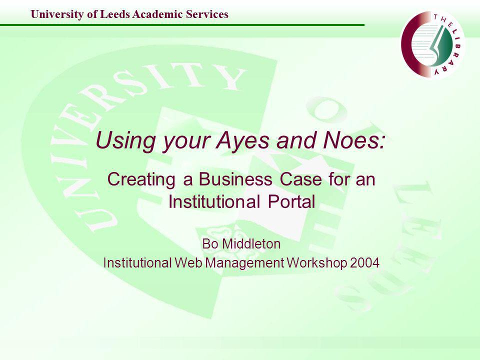 University of Leeds Academic Services Using your Ayes and Noes: Creating a Business Case for an Institutional Portal Bo Middleton Institutional Web Management Workshop 2004