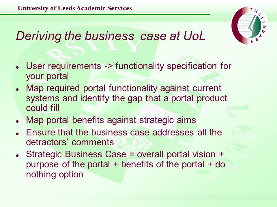 University of Leeds Academic Services Deriving the business case at UoL l User requirements -> functionality specification for your portal l Map required portal functionality against current systems and identify the gap that a portal product could fill l Map portal benefits against strategic aims l Ensure that the business case addresses all the detractors comments l Strategic Business Case = overall portal vision + purpose of the portal + benefits of the portal + do nothing option