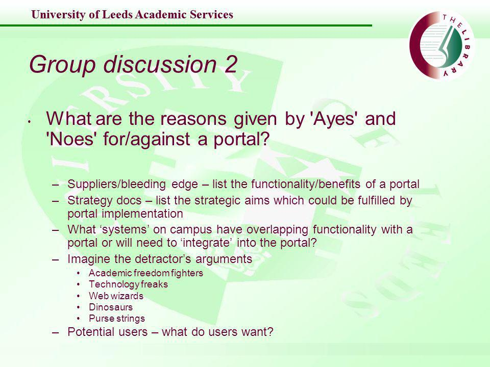 University of Leeds Academic Services Group discussion 2 What are the reasons given by Ayes and Noes for/against a portal.