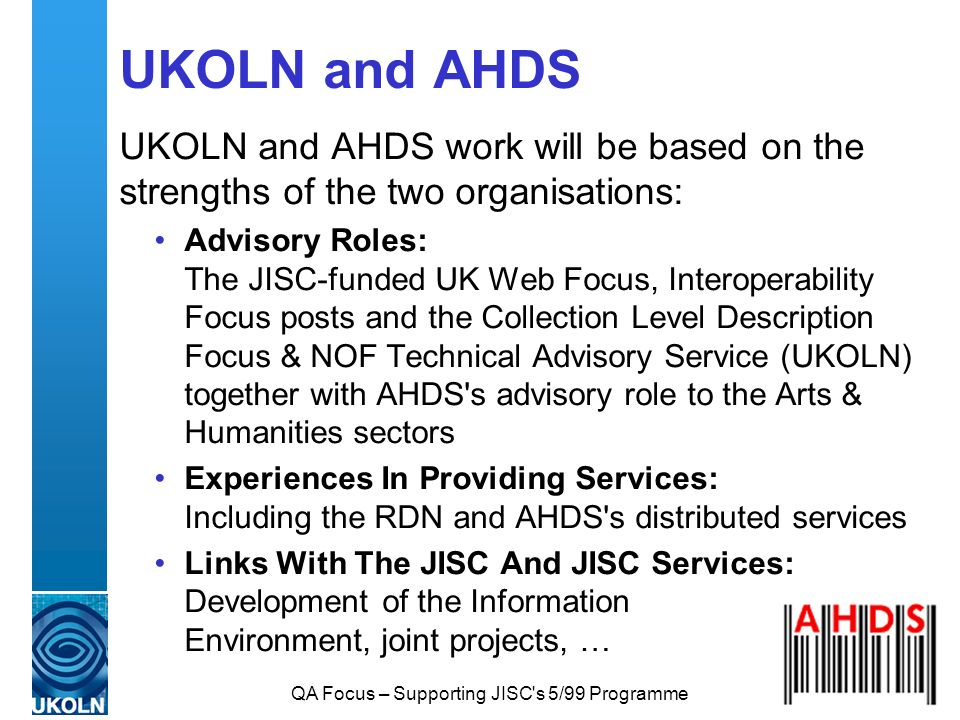 QA Focus – Supporting JISC s 5/99 Programme UKOLN and AHDS UKOLN and AHDS work will be based on the strengths of the two organisations: Advisory Roles: The JISC-funded UK Web Focus, Interoperability Focus posts and the Collection Level Description Focus & NOF Technical Advisory Service (UKOLN) together with AHDS s advisory role to the Arts & Humanities sectors Experiences In Providing Services: Including the RDN and AHDS s distributed services Links With The JISC And JISC Services: Development of the Information Environment, joint projects, …