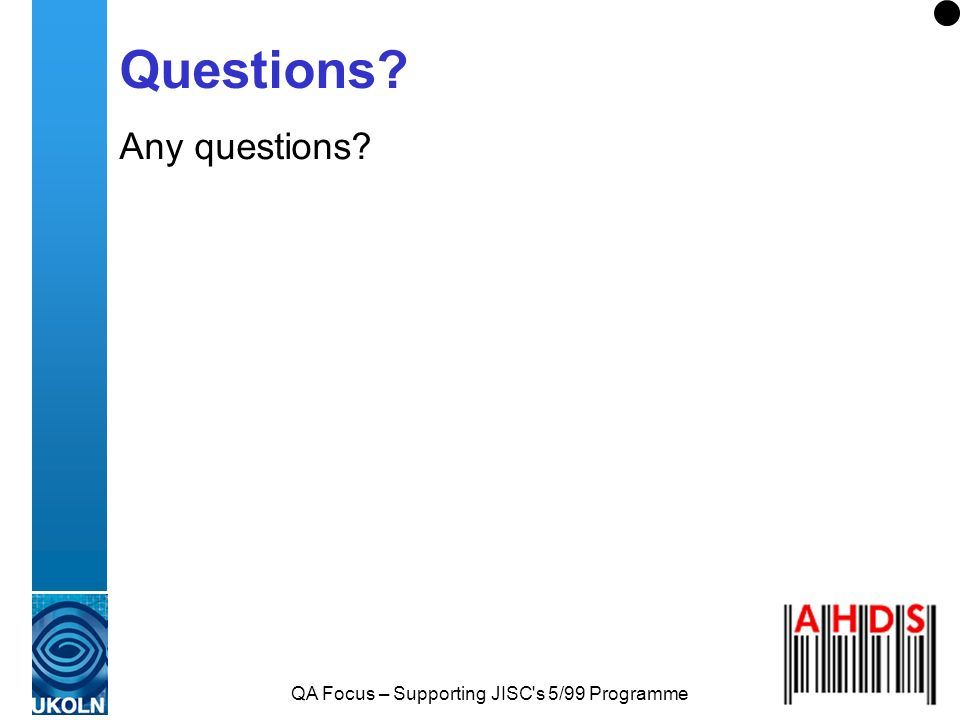 QA Focus – Supporting JISC s 5/99 Programme Questions? Any questions?