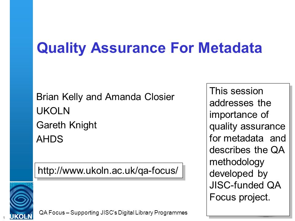 1 QA Focus – Supporting JISC s Digital Library Programmes Quality Assurance For Metadata Brian Kelly and Amanda Closier UKOLN Gareth Knight AHDS http://www.ukoln.ac.uk/qa-focus/ This session addresses the importance of quality assurance for metadata and describes the QA methodology developed by JISC-funded QA Focus project.