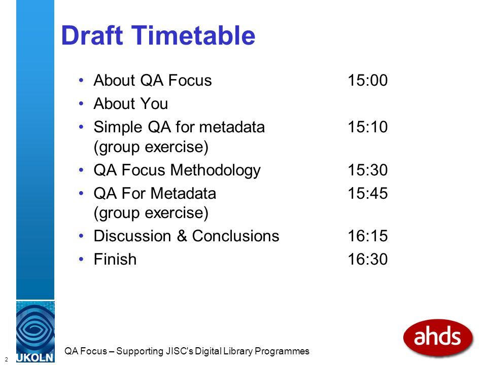 2 QA Focus – Supporting JISC s Digital Library Programmes Draft Timetable About QA Focus15:00 About You Simple QA for metadata 15:10 (group exercise) QA Focus Methodology15:30 QA For Metadata15:45 (group exercise) Discussion & Conclusions16:15 Finish16:30