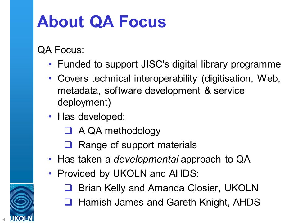 4 QA Focus – Supporting JISC s Digital Library Programmes About QA Focus QA Focus: Funded to support JISC s digital library programme Covers technical interoperability (digitisation, Web, metadata, software development & service deployment) Has developed: A QA methodology Range of support materials Has taken a developmental approach to QA Provided by UKOLN and AHDS: Brian Kelly and Amanda Closier, UKOLN Hamish James and Gareth Knight, AHDS
