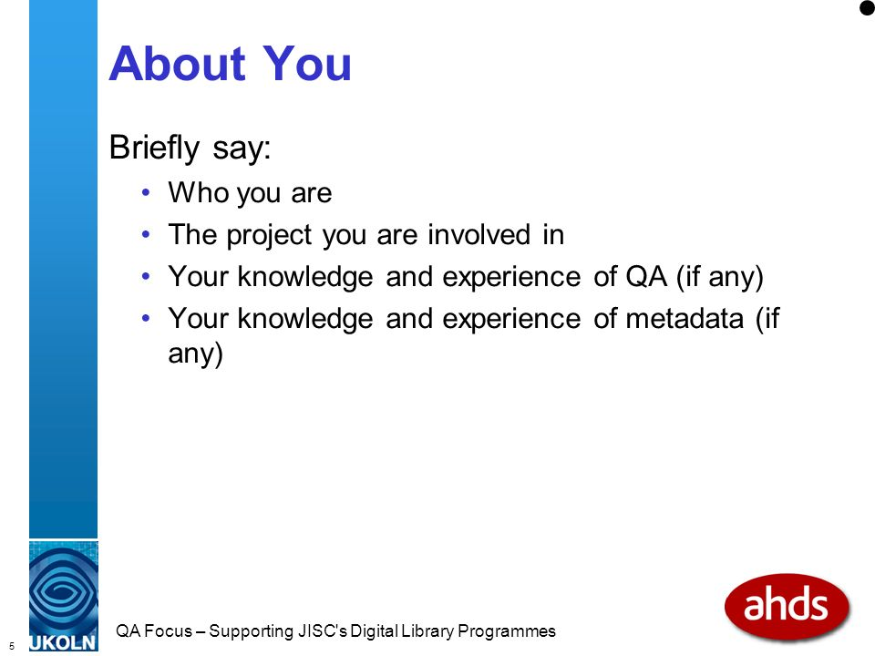 5 QA Focus – Supporting JISC s Digital Library Programmes About You Briefly say: Who you are The project you are involved in Your knowledge and experience of QA (if any) Your knowledge and experience of metadata (if any)